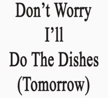 Don't Worry I'll Do The Dishes (Tomorrow)  by supernova23