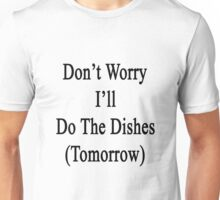Don't Worry I'll Do The Dishes (Tomorrow)  Unisex T-Shirt