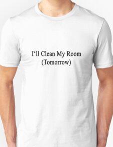 I'll Clean My Room (Tomorrow)  Unisex T-Shirt
