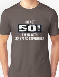 I'm Not 50 - I'm 18 With 32 Years Experience Unisex T-Shirt