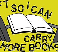I Lifts So I Can Carry More Books by GeekAmour