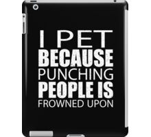 I Pet Because Punching People Is Frowned Upon - Custom Tshirts iPad Case/Skin