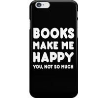 Books Make Me Happy You, Not So Much - Tshirts & Hoodies iPhone Case/Skin