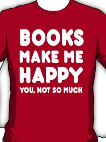 Books Make Me Happy You, Not So Much - Tshirts & Hoodies T-Shirt
