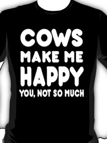 Cows Make Me Happy You, Not So Much - Tshirts & Hoodies T-Shirt