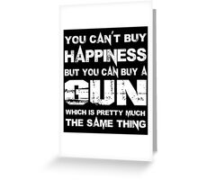 You Can't Buy Happiness But You Can Buy A Gun Which Is Pretty Much The Same Thing - TShirts & Hoodies Greeting Card