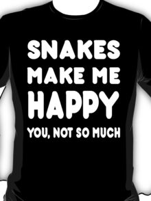 Snakes Make Me Happy You, Not So Much - Tshirts & Hoodies T-Shirt