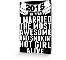 2015 The Year I Married The Most Awesome And Smokin' Hot Girl Alive Greeting Card