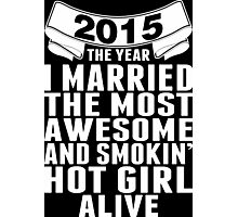 2015 The Year I Married The Most Awesome And Smokin' Hot Girl Alive Photographic Print
