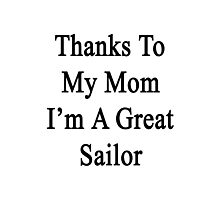 Thanks To My Mom I'm A Great Sailor  Photographic Print