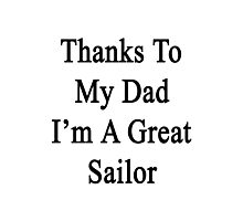 Thanks To My Dad I'm A Great Sailor  Photographic Print