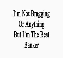 I'm Not Bragging Or Anything But I'm The Best Banker  Unisex T-Shirt