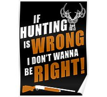 If Hunting Is Wrong I Don't Wanna Be Right - TShirts & Hoodies Poster