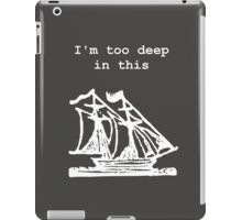 I'm too deep in this ship iPad Case/Skin