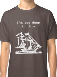 I'm too deep in this ship Classic T-Shirt