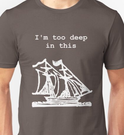 I'm too deep in this ship Unisex T-Shirt