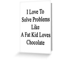 I Love To Solve Problems Like A Fat Kid Loves Chocolate  Greeting Card