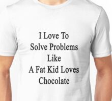 I Love To Solve Problems Like A Fat Kid Loves Chocolate  Unisex T-Shirt