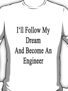 I'll Follow My Dream And Become An Engineer  T-Shirt