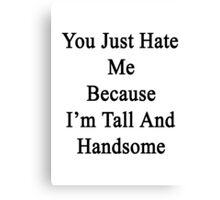 You Just Hate Me Because I'm Tall And Handsome  Canvas Print