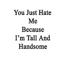 You Just Hate Me Because I'm Tall And Handsome  Photographic Print