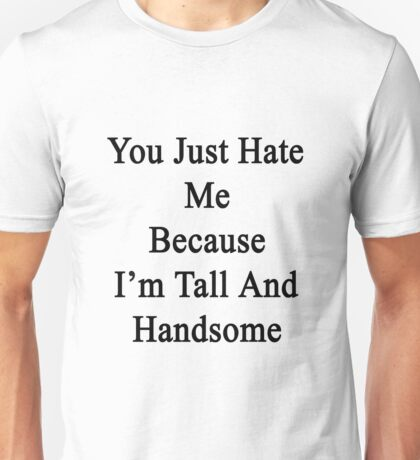 You Just Hate Me Because I'm Tall And Handsome  Unisex T-Shirt