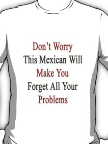 Don't Worry This Mexican Will Make You Forget All Your Problems T-Shirt