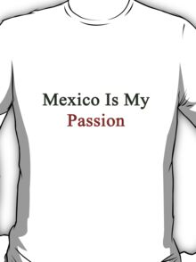 Mexico Is My Passion  T-Shirt