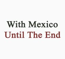 With Mexico Until The End  by supernova23
