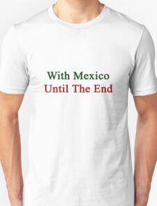 With Mexico Until The End  T-Shirt