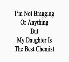 I'm Not Bragging Or Anything But My Daughter Is The Best Chemist  Unisex T-Shirt