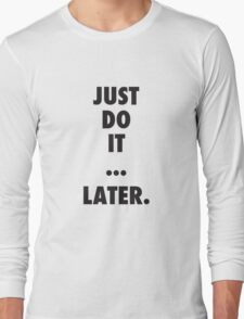 Just do it later. Long Sleeve T-Shirt