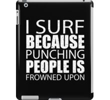 I Surf Because Punching People Is Frowned Upon - Custom Tshirts iPad Case/Skin