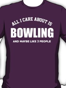 All I Care About Is Bowling And May Be Like 3 People - Limited Edition Tshirts T-Shirt