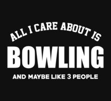 All I Care About Is Bowling And May Be Like 3 People - TShirts & Hoodies by custom333