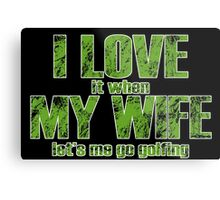 I LOVE it when MY WIFE let's me go golfing Metal Print
