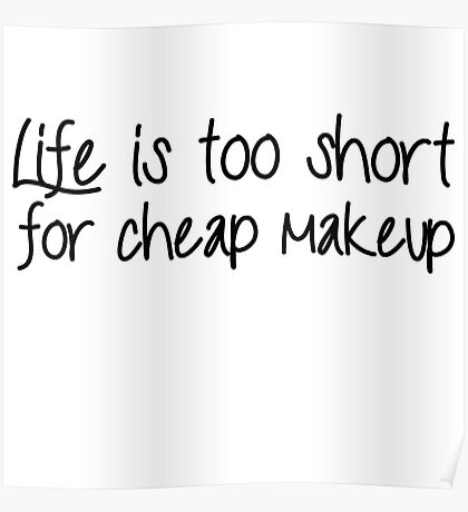 Life Is Too Short For Cheap Makeup - Black Font Poster
