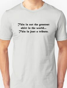This is not the greatest shirt in the world... this is just a tribute. T-Shirt