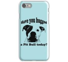 Have you hugged a Pit Bull today? iPhone Case/Skin
