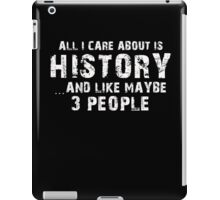 All I Care About Is History And Like May Be 3 People - Limited Edition Tshirts iPad Case/Skin