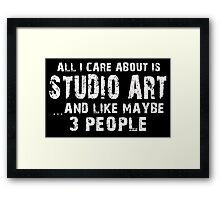 All I Care About Is Studio Art And Like Maybe 3 People - Funny Tshirts Framed Print