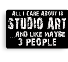 All I Care About Is Studio Art And Like Maybe 3 People - Funny Tshirts Canvas Print