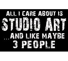 All I Care About Is Studio Art And Like Maybe 3 People - Funny Tshirts Photographic Print