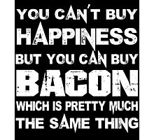 You Can't Buy Happiness But You Can Buy Bacon Which Is Pretty Much The Same Thing - Funny Tshirts Photographic Print