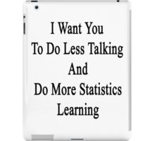 I Want You To Do Less Talking And Do More Statistics Learning  iPad Case/Skin