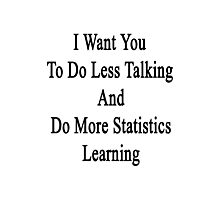 I Want You To Do Less Talking And Do More Statistics Learning  Photographic Print