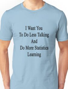 I Want You To Do Less Talking And Do More Statistics Learning  Unisex T-Shirt