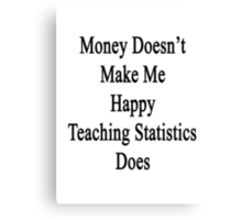 Money Doesn't Make Me Happy Teaching Statistics Does  Canvas Print