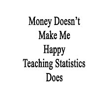 Money Doesn't Make Me Happy Teaching Statistics Does  Photographic Print