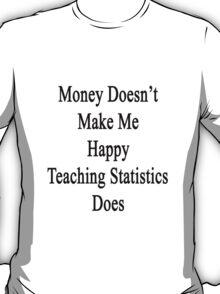 Money Doesn't Make Me Happy Teaching Statistics Does  T-Shirt